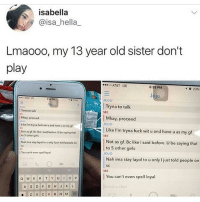 Girls, At&t, and Fuck: isabella  @isa_hella_  Lmaooo, my 13 year old sister don't  play  AT&T LTE  8:35 PM  23%)  イ  Jo  JOJO  Tryna to talk  ME  Tryna to talk  Mkay, proceed  Like I'm tryna fuck wit u and have u as my g  Not as gf. Bc lke I said before. U be saying that  |Mkay, proceed  JOJO  1 Like I'm tryna fuck wit u and have u as my gf  ME  to 5 other girls  Nah ima stay layol to u only Ijust told people on  You can't even spell loyal  Not as gf. Bc like I said before. U be saying that  to 5 other girls  OJo  Nah ima stay layol to u only I just told people on  SC  on  ME  | You can't even spell loyal ain't loyal