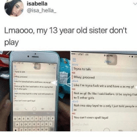 Girls, Memes, and At&t: isabella  @isa_hella_  Lmaooo, my 13 year old sister don't  play  AT&T LTE  8:35 PM  1023  Jo  AT  OJO  |Tryna to talk  ME  Tryna to talk  Miay proceed  Lke Im tyma fuck wit u and have u as my gf  Not as gf. Bc tke I said before.U be saying t  Mkay, proceed  OJO  Like I'm tryna fuck wit u and have u as my gf  ME  to 5 other gils  Not as gf.Bc like I said before. U be saying that  to 5 other girls  OJO  Nah ima stay layol to u only just told people。  Nah ima stay layol to wonly I just told people on  sC  You can't  spell loyal  SC  ME  I You can't even spell loyal  nd a chat @lolmynegga is hilarious 😂..go check em out! 💯