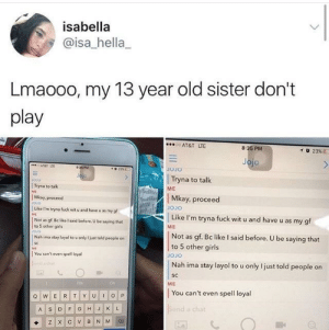 Damn, she don't mess around lol: isabella  @isa_hella_  Lmaooo, my 13 year old sister don't  play  AT&T LTE  8:35 PM  ATST LTE  Tryna to talk  ME  Tryna to talk  Mkay proceed  Like I'm tryna fuck wit o and have u as my gf  Mkay, proceed  Like I'm tryna fuck wit u and have u as my gf  Not as gf.Вс like I said before, u be saying that  to 5 other girls  oJo  Nah ima stay layol to u only I just told people on  ME  Not as gf. Bc like I said before. U be saying that  to 5 other girls  JoJo  You can't even spell loyal  Nah ima stay layol to u only I just told people on  SC  ME  Oh  You can't even spell loyal  nd a chat Damn, she don't mess around lol