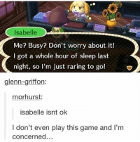 Isabelle is M E - Max textpost textposts: Isabelle  Me? Busy? Don't worry about it!  I got a whole hour of sleep last  night, so I'm just raring to go!  glenn-griffon  morhurst:  isabelle isnt ok  I don't even play this game and I'm  concerned... Isabelle is M E - Max textpost textposts