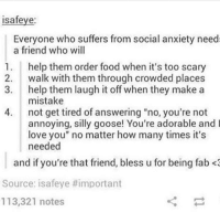 """isafeye:  Everyone who suffers from social anxiety need  a friend who will  1. help them order food when it's too scary  2. walk with them through crowded places  3. help them laugh it off when they make a  mistake  4. not get tired of answering """"no, you're not  annoying, silly goose! You're adorable and l  love you"""" no matter how many times it's  needed  and if you're that friend, bless u for being fab <3  Source: isafeye #important  113,321 notes i updated my phone and i hate it why can't i swipe up to get notifications to go away wtf-mich funny tumblr textpost tumblrtextpost funnytumblrtextpost tumblrtextpostaccount f4f followme followforfollow follow4follow likeforlike like4like likesforlikes likes4likes memes funnymemes"""