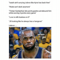 "Dunk, Love, and Nba: ""Isaiah ain't carrying Lebron like Kyrie has back then""  Wade can't dunk anymore  ""Tristan Kardashian lets point guards out-rebound him  while scoring 0 points every game  ""Love is still clueless on D""  ""JR looking like he always has a hangover  Lebron:.  ONBAMEMES 😭😭😭😭"