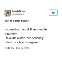 Breen: Isaiah Breen  Caisikbreen  honor carrie fisher:  normalize mental illness and its  treatment  take life a little less seriously  destroy a fascist regime  10:42 AM Dec 27, 2016