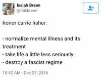Best one I have seen.: Isaiah Breen  @isikbreen  honor carrie fisher:  normalize mental illness and its  treatment  take life a little less seriously  destroy a fascist regime  10:42 AM Dec 27, 2016 Best one I have seen.