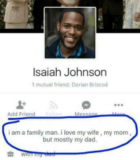 When will this madness end: Isaiah Johnson  1 mutual friend: Dorian Briscoé  Add Friend  Message  i am a family man. i love my wife, my mom  but mostly my dad.  WI When will this madness end