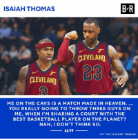 Basketball, Cavs, and Heaven: ISAIAH THOMAS  B-R  CLEVELAND  CLEVELAND  ME ON THE CAVS IS A MATCH MADE IN HEAVEN....  YOU REALLY GOING TO THROW THREE GUYS ON  ME, WHEN I'M SHARING A COURT WITH THE  BEST BASKETBALL PLAYER ON THE PLANET?  NAH, I DON'T THINK SO  H/T THE PLAYERS TRIBUNE Isaiah Thomas is ready to ball in Cleveland.