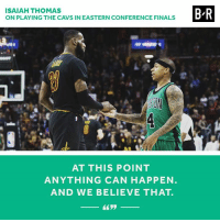 Cavs, Finals, and Isaiah Thomas: ISAIAH THOMAS  ON PLAYING THE CAVS IN EASTERN CONFERENCE FINALS  AT THIS POINT  ANYTHING CAN HAPPEN  AND WE BELIEVE THAT.  B R Anything is possible, right?