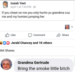 Don't make grandma pop the trunk: Isaiah Yeet  April 1 at 7:45 PM  If you cheat on me you only hurtin yo grandma cuz  me and my homies jumping her  Like  Share  Comment  Jerald Chancey and 1 K others  66 Shares  Grandma Gertrude  Bring the smoke little bitch Don't make grandma pop the trunk