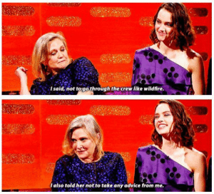 Advice, Carrie Fisher, and Daisy Ridley: Isaid, not to gothrough the crew like wildfire  Ialso told her not to take any advice from me Carrie Fishers advice to Daisy Ridley (i.redd.it)