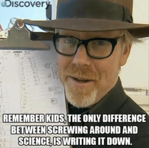 Savage, True, and Kids: iscovery  it  REMEMBER KIDS THE ONLY DIFFERENCE  BETWEEN SCREWING AROUND AND  SCIENCE, IS WRITING IT DOWN  E.G  7ITAN Very true Mr Savage, very true!