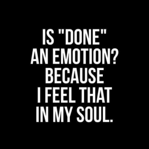 "Soul, Feel, and Because: IS""DONE""  AN EMOTION?  BECAUSE  I FEEL THAT  IN MY SOUL"