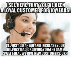 Comcast, Been, and New: ISEE HERETHAT YOUVE BEEN  LOYAL CUSTOMERIFOR10YEARS!  İİLLJUSTGOAHEAD AND INCREASE YOUR  BILLINSTEAD OF GIVINGYOUTHE SAME  SWEET DEAL WE GIVE NEW CUSTOMERS,OK Thanks Comcast!