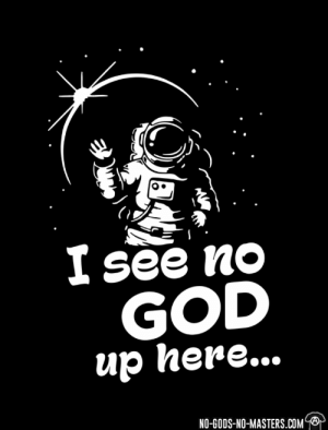 "Beautiful, Christmas, and Fire: Isee no  GOD  up here...  NO-GODS-NO-MASTERS.COM prolifeproliberty:  metalcatholic:   danthesantana:  metalcatholic:   atheist-freethinker: https://www.no-gods-no-masters.com/anti-religion-atheist-shirts-C84733/ Apollo 11 Astronaut Buzz Aldrin took communion on the moon  Apollo 8 astronauts read from Genesis when in orbit   Roger B. Chaffee (Died in Apollo 1 fire) is quoted as saying  ""The world itself looks cleaner and so much more beautiful. Maybe we can make it that way—the way God intended it to be—by giving everybody that new perspective from out in space""    James Irwin (Apollo 15) wrote ""Being on the moon had a profound spiritual impact upon my life. Before I entered space with the Apollo 15 mission in July of 1971, I was a lukewarm Christian, to say the least! I was even a silent Christian, but I feel the Lord sent me to the moon so I could return to the earth and share his Son, Jesus Christ.""  John Glenn the first American to orbit the Earth told reporters  ""To look out at this kind of creation and not believe in God is to me impossible. It just strengthens my faith.""    These are just a few examples of astronauts that had faith in God. I'm not here to start a debate. Just to say I feel it's a bit disingenuous to tie in scientific discoveries with a lack of faith when some of the key people in those discoveries clearly had strong beliefs in some form of a higher power.   Also the quote is attributed to yuri gagarin the first man in space, however, wether he actually said that0 he saw no god in space is highly disputed, and he may have even been a convinced Christian.  Well I don't think the soviet union took to kindly to any religion so that info doesn't surprise me. I was trying to figure out if op had a source but couldn't.   Also even if he did say that, I don't know any Christian who would expect to see God just kind of hanging out in orbit around the earth…   Everyone knows God floats about in space like Princess Leia in The Last Jedi"