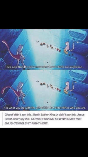 Right here!: Isee now that the circumstances of one's birth are irrelevant...  It is what you do with the gift of life that determines who you are.  Ghandi didn't say this. Martin Luther King Jr didn't say this. Jesus  Christ didn't say this. MOTHERFUCKING MEWTWO SAID THIS  ENLIGHTENING SHIT RIGHT HERE Right here!