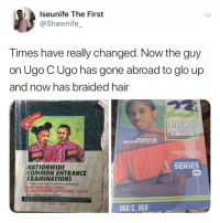 Glo Up, Memes, and Nationwide: Iseunife The First  @Shawnife_  Times have really changed. Now the guy  on Ugo CUgo has gone abroad to glo up  and now has braided hair  NATIONWIDE  COMMON ENTRANCE  EXAMINATION  QUANTANN DTILOUE T S  MATHS  MATHS  AIR FORCE,  COMMON ENTRANCE  SERIES  NATIONWIDE  COMMON ENTRANCE  EXAMINATIONS  ONLY  To Federal and Stote Government Colleges on  MATHEMATICS AND  QUANTITATIVE APTITUDE TESTS  Well detaled and very current  UGO C. UGO Swipe 👉🏽 do you remember Ugo C Ugo? 😂😂😂 . KraksTV