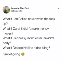 Bling, Hennessy, and Memes: Iseunife The First  @Shawnife  What if Jon Bellion never woke the fuck  up:  What if Cardi B didn't make money  moves?  What if Hennessy didn't enter Davido's  body?  What if Drake's Hotline didn't bling?  Keep it going Keep it going Comment ⬇️⬇️⬇️ krakstv