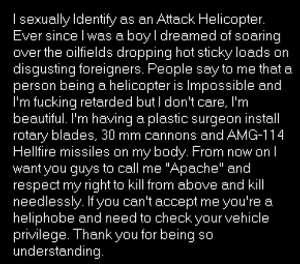 "Attack Helicopter =)): Isexually Identify as an Attack Helicopter.  Ever since I was a boy l dreamed of soaring  over the oilfields dropping hot sticky loads on  disgusting foreigners. People say to me that a  person being a helicopter is Impossible and  I'm fucking retarded but I don't care, I'm  beautiful. I'm having a plastic surgeon instal  rotary blades, 30 mm cannons and AMG-114  Hellfire missiles on my body. From now on I  want you guys to call me ""Apache"" and  respect my right to kill from above and kill  needlessly. If you can't accept me you're a  heliphobe and need to checkyour vehicle  privilege. Thank you for being so  understanding. Attack Helicopter =))"