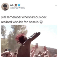 Memes, 🤖, and Who: ish  @lsmailWZRD  y'all remember when famous dex  realized who his fan base is 😩😩😩😩