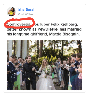 Being Alone, Girlfriend, and Felix Kjellberg: Isha Bassi  Isha  Post Writer  ControversialouTuber Felix Kjellberg,  better Known as PewDiePie, has married  his longtime girlfriend, Marzia Bisognin. Cant just leave him alone can they?