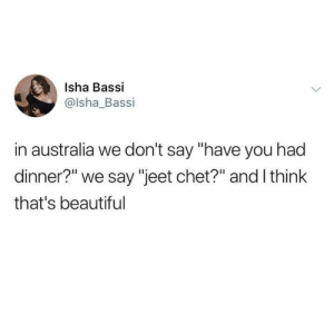 "Beautiful, Australia, and Think: Isha Bassi  @lsha_Bassi  in australia we don't say ""have you had  dinner?"" we say ""jeet chet?"" and I think  that's beautiful"