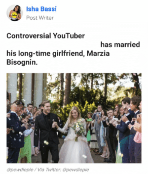 News, Twitter, and Buzzfeed: Isha Bassi  Post Writer  Controversial YouTuber  has married  his long-time girlfriend, Marzia  Bisognin  @pewdiepie/Via Twitter: @pewdiepie How BuzzFeed really wanted to post the news. *Always credit the creator!*