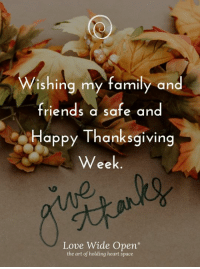 "Family, Friends, and Love: ishing my family and  friends a safe and  Happy Thanksgiving  Week  ее  Love Wide Open""  the art of holding heart space"