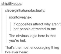 Logic, Tumblr, and Once: ishipitlikeups:  clevergirlhahanotactually:  idontgiveahex:  if opposites attract why aren't  hot people attracted to me  The obvious logic here is that  you're hot.  That's the most encouraging thing  l've ever hear <p>Tumblr has once again brighten one persons day</p>