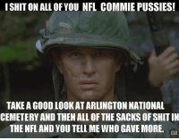 Nfl, Shit, and Good: ISHIT ON ALL OF YOU NFL COMMIE PUSSIES!  TAKE A GOOD LOOKAT ARLINGTON NATIONAL  CEMETERY AND THEN ALL OF THE SACKS OF SHIT IN  THE NFL AND YOU TELL ME WHO GAVE MORE.
