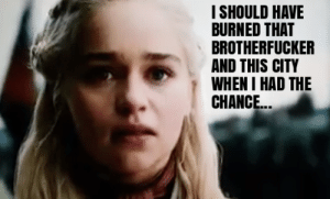 Advice, Kings, and City: ISHOULD HAVE  BURNED THAT  BROTHERFUCKER  AND THIS CITY  WHEN I HAD THE  CHANCE Maybe Tyrion and Jon's Advice About Attacking King's Landing Was Wrong...