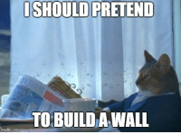 Mexican, Com, and Man: ISHOULD PRETEND  TO BUILD A WALL  imgflip.com After hearing that a man has raised 1 million dollars on GoFundMe to build the Mexican border wall