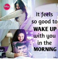 Feels So Good: Ishu  It feels  so good to  WAKE UP  with you  in the  MORNING