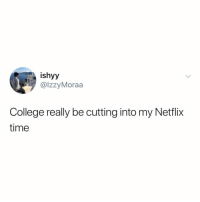 College, Netflix, and Time: ishyy  @lzzyMoraa  College really be cutting into my Netflix  time i pretty much deserve a degree in @netflix by now