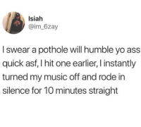 Ass, Music, and Yo: Isiah  @im_6zay  I swear a pothole will humble yo ass  quick asf, I hit one earlier, l instantly  turned my music off and rode irn  silence for 10 minutes straight