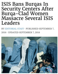 """Clothes, God, and Isis: ISIS Bans Burqas In  Security Centers After  Burqa-Clad Women  Massacre Several ISIS  Leaders  BY EDITORIAL STAFF PUBLISHED SEPTEMBER 7,  2016 UPDATED SEPTEMBER 7, 2016 <p><a href=""""http://lastsonlost.tumblr.com/post/172241423832/morguebat-thatmorguebat-kasaron"""" class=""""tumblr_blog"""">lastsonlost</a>:</p>  <blockquote><p><a href=""""https://morguebat.tumblr.com/post/150370035818/thatmorguebat-kasaron-thatmorguebat"""" class=""""tumblr_blog"""">morguebat</a>:</p> <blockquote> <p><a class=""""tumblr_blog"""" href=""""http://thatmorguebat.tumblr.com/post/150369558818"""">thatmorguebat</a>:</p> <blockquote> <p><a class=""""tumblr_blog"""" href=""""http://kasaron.tumblr.com/post/150368188250"""">kasaron</a>:</p> <blockquote> <p><a class=""""tumblr_blog"""" href=""""http://thatmorguebat.tumblr.com/post/150367540138"""">thatmorguebat</a>:</p> <blockquote> <p><a class=""""tumblr_blog"""" href=""""http://focusdammit.tumblr.com/post/150363769933"""">focusdammit</a>:</p> <blockquote> <p><a class=""""tumblr_blog"""" href=""""http://imthefuckingempress.tumblr.com/post/150362694992"""">imthefuckingempress</a>:</p> <blockquote> <p><a class=""""tumblr_blog"""" href=""""http://texasgunnersmate.tumblr.com/post/150336950710"""">texasgunnersmate</a>:</p> <blockquote> <p><a class=""""tumblr_blog"""" href=""""http://nyc-conservative.tumblr.com/post/150336228112"""">nyc-conservative</a>:</p> <blockquote> <p><a class=""""tumblr_blog"""" href=""""http://celestiallove-us.tumblr.com/post/150335509174"""">celestiallove-us</a>:</p> <blockquote> <p><a class=""""tumblr_blog"""" href=""""http://unrepentantwarriorpriest.tumblr.com/post/150170563965"""">unrepentantwarriorpriest</a>:</p> <blockquote> <p>Even ISIS knows what a security threat the burqa is.</p> </blockquote> <p><a class=""""tumblelog"""" href=""""https://tmblr.co/mFb-dQC55YsvJwFbRycT-6w"""">@daslecky</a></p> </blockquote> <p>Omg</p> </blockquote> <p>Hahaha</p> </blockquote> <p>Lols</p> </blockquote> <p>Badass women.</p> </blockquote> <p>Aye this was a result of an SAS op in Raqqa where a few of the SAS lads disguised themselves in burqas, infilt"""