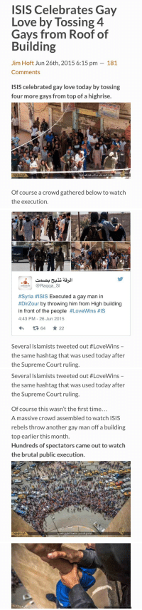 "Isis, Love, and Supreme: ISIS Celebrates Gay  Love by Tossing 4  Gays from Roof of  Building  Jim Hoft Jun 26th, 2015 6:15 pm - 181  Comments  ISIS celebrated gay love today by tossing  four more gays from top of a highrise.  Of course a crowd gathered below to watch  the execution.   es  Raqga S  #Syria #ISIS Executed a gay man in  #Drzour by throwing him from High building  in front of the people #LoveWins #IS  4:43 PM- 26 Jun 2015  Several Islamists tweeted out #LoveWins  the same hashtag that was used today after  the Supreme Court ruling.   Several Islamists tweeted out #LoveWins-  the same hashtag that was used today after  the Supreme Court ruling.  Of course this wasn't the first time..  A massive crowd assembled to watch ISIS  rebels throw another gay man off a building  top earlier this month.  Hundreds of spectators came out to watch  the brutal public execution. <p><a href=""http://armedandgayngerous.tumblr.com/post/122569981611/association-of-free-people-meanwhile-isis"" class=""tumblr_blog"">armedandgayngerous</a>:</p>  <blockquote><p><a href=""http://association-of-free-people.tumblr.com/post/122559086769/meanwhile-isis-celebrates-the-decision-of-their"" class=""tumblr_blog"">association-of-free-people</a>:</p>  <blockquote><p>Meanwhile, ISIS celebrates the decision of their US government benefactors.</p></blockquote>  <p>Remember, they may have a little rainbow sticker on them today, but things are still mostly fucked.</p></blockquote>"