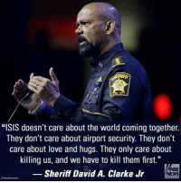 "Isis, Memes, and Militia: ""ISIS doesn't care about the world coming together.  They don't care about airport security. They don't  care about love and hugs. They only care about  killing us, and we have to kill them first.""  FOX  Sheriff David A. Clarke Jr  NEWS He's right you know... ~Pandora   Minuteman Militia"