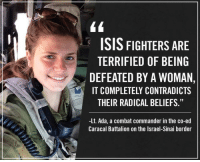 "<p>Now this is &ldquo;feminism&quot;I can get behind.</p>: ISIS FIGHTERS ARE  TERRIFIED OF BEING  DEFEATED BY A WOMAN,  IT COMPLETELY CONTRADICTS  THEIR RADICAL BELIEFS.""  Lt. Ada, a combat commander in the co-ed  Caracal Battalion on the Israel-Sinai border <p>Now this is &ldquo;feminism&quot;I can get behind.</p>"