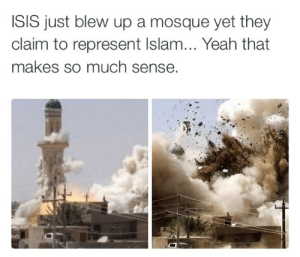 ja-ll:  radio-inactive:  wornseoul:  Just going to leave this here  To date they have killed far more Muslims than any other religious group. It's not Islam vs Christianity, nor is it ISIS vs Christians, it's ISIS vs the rest of the world.The media's portrayal of ISIS is simply manipulative propaganda to inveigle the masses into harboring prejudice against Islam/Muslims and thus supporting US imperialism. They've duped the entire west into believing the Christian persecution is the primary, or even most significant endeavor of ISIS. I won't even mention how ISIS was actually created by the US(either directly or indirectly).  !!!!!!! pay attention!!! : ISIS just blew up a mosque yet they  claim to represent Islam... Yeah that  makes so much sense. ja-ll:  radio-inactive:  wornseoul:  Just going to leave this here  To date they have killed far more Muslims than any other religious group. It's not Islam vs Christianity, nor is it ISIS vs Christians, it's ISIS vs the rest of the world.The media's portrayal of ISIS is simply manipulative propaganda to inveigle the masses into harboring prejudice against Islam/Muslims and thus supporting US imperialism. They've duped the entire west into believing the Christian persecution is the primary, or even most significant endeavor of ISIS. I won't even mention how ISIS was actually created by the US(either directly or indirectly).  !!!!!!! pay attention!!!