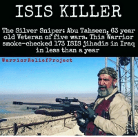 Legit BOSS!: ISIS KILLER  The Silver Sniper: Abu Tahseen, 63 year  old Veteran of five wars. This Warrior  smoke-checked 173 ISIS jihadis in Iraq  in less than a year  WarriorReliefProject Legit BOSS!