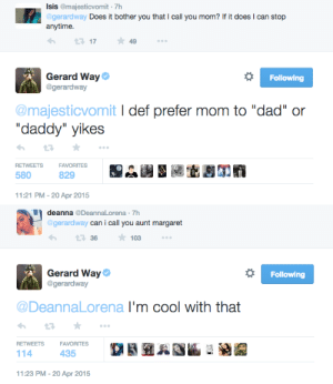 """20-Apr: Isis @majesticvomit 7h  gerardway Does it bother you that I call you mom? If it does I can stop  17  ★49  Gerard Way  @gerardway  Following  @majesticvomit I def prefer mom to """"dad"""" or  """"daddy"""" yikes  RETWEETSFAVORITES  580  829  11:21 PM-20 Apr 2015   deannaDeannaLorena 7h  gerardway can i call you aunt margaret  103  Gerard Way  @gerardway  Following  DeannaLorena l'm cool with that  RETWEETSFAVORITES  114  435  11:23 PM-20 Apr 2015"""