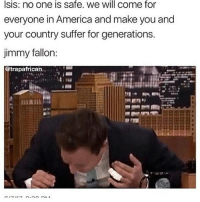 Me: my parents died and I'm suicidal Jimmy Fallon: ok but did you guys hear about this: Isis: no one is safe. we will come for  everyone in America and make you and  your country suffer for generations.  jimmy fallon:  @trapafrican. Me: my parents died and I'm suicidal Jimmy Fallon: ok but did you guys hear about this