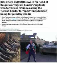 """Dank, Dogs, and Head: ISIS offers $50,000 reward for head of  Bulgaria's 'migrant hunter': Vigilante  who terrorises refugees along the  Turkish border for 'sport finds himself  being targeted by jihadis  Dinko Valev's units use military vehicles and dogs to hunt asylum seekers  He hands illegal  migrants  over to the police """"because they are all jihadists  Wants Bulgarian state to fund operation and pay for every captured  refugee  Human rights group accuse Valev of terrorising migrants with death  threats  By CHRIS SUMMERS FOR MAILONLINE  PUBLISHED: 13:37 GMT 8 July 2016 IUPDATED: 23:47 GMT 8July 2016 Some heroes we don't deserve."""