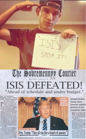 "Why didn't I think of this: ISIS  STOP IT!  The Sobremennpy Courter  SUNDAY. APRIL 9, 2017  ISIS DEFEATED!  ""Ahead of schedule and under budget.""  33  Sec. of Interior  Nugent won't meet  with ""Weak hipster  enviro-nazis"".  LIVE HOW  PRESIDENT  ADDRESSES George Soros,  THE NATION uncovers massive  Interpol detains  P  RESCENT TRUMP s set in  notice cne of h t  vernial canpaig promies  allling on Coogges to tind iai  deprto ipg  ibe bumber of federal temigrtios  ant Casts Edeoe genL  The presidece made he an e  meet ios ntenly helvised aádrns.  last ight troms the Old Pt Dfice  edng in Wasbing  Trong f tionad otel to a s  pre so dber the apeect rp n  višed ktnoeney General Chela Chrise  stacd right niest to hinn at the po  sm to Beld queetioos de ee  dor Chrimle this time,"" tweeted Fox  News Chanel mperter Mngyu K  wo wa covetng the speech from  pots br Rocke Cener be  case he a been plared on &  Houne bl  ARhoogh Treng reiterated his  eto et 133mne  el workers ns eer ele  out tht yr bod w  also geoned tot hoelye  dad ot ly offer deta be  said he intends to h ut the icy  with special sdviser Gecrge Piads  poo et asen s the 2009  froa peeplaned Mtel the White 1ose S  network of lazy  communist slobs.  W  OWE STOCKS  phnged gn Ph  leting che wont  cn cond a trade wrs  witd both Chins and Mexicn  Mackets mte Dow so the  ea specslation that China 1a  demping oe of it US hea-  ry holdings te he p  aintiaoed a  i a igh 4 pe r a  Cinese os 35  Sods  dun'tmisd trade wars  sbe ing 18 bili  year the preident saild last  BREAKING NEWS  Pres. Trump: ""They all ran like a bunch of pussies""  made ino ecret that jhiy will  The Adan gat is te argest  berfU& g  e kith  Sn Francisce testamrns and i  od chaen-  ematabe inide the ese  take the MSTAN  Charles River to an alter  os hdibes Why didn't I think of this"