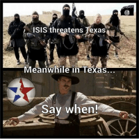 Hah. Good one.: ISIS threatens Texas  Meanwhile in Texas  Say when!  estar Hah. Good one.