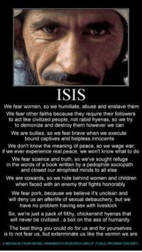 Memes, Sociopath, and 🤖: ISIS  We fear women, so we humiliate, abuse and enslave them  We fear other faiths because they require their followers  to act like civilized people, not rabid hyenas, so we try  to demonize and destroy them however we can  We are bullies, so we feel brave when we execute  bound captives and helpless innocents  We don't know the meaning of peace, so we wage war,  if we ever experience real peace, we won't know what to do  We fear science and truth, so weve sought refuge  in the words of a book written by a pedophile sociopath  and closed our atrophied minds to all else  We are cowards, so we hide behind women and children  when faced with an enemy that fights honorably  We fear pork because we believe it's unclean and  will deny us an afterlife of sexual debauchery, but we  have no problem having sex with livestock  So, we're just a pack of filthy, chickenshit hyenas that  will never be civilized...a boil on the ass of humanity,  The best thing you could do for us and for yourselves  is to not fear us, but exterminate us like the vermin we are ISIS Explained...