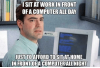 Work, Computer, and Home: ISIT AT WORK IN FRONT  OF A COMPUTER ALL DAY  JUST TO AFFORD TO  IN FRONTOFA COMPUTERALL NIGHT  SITAT HOME Computer 24/7