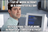 Computer, Home, and MeIRL: ISIT AT WORKIN FRONT  OF A COMPUTER ALL DAY  JUST TOAFFORD TOSITAT HOME  IN FRONTOFA COMPUTER ALL NIGHT Meirl