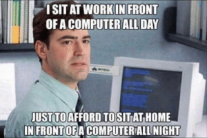 Funny, Computer, and Home: ISIT AT WORKIN FRONT  OFA COMPUTER ALL DAY  JUST TO AFFORD TO  IN FRONTOFACOMPUTER ALL NIGHT  SITAT HOME Funny not funny