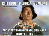 """Hahaha: ISIT RUDE TO LOOK AT SOMEONE  ToxiCJG FunnyAdultHumor  Toxic J@Funny Adult Humor  AND START SINGING """"IF YOU ONLY HADA  BRAIN"""" AT THEM Hahaha"""
