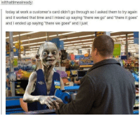 "Work, Time, and Today: isitthattimealready:  today at work a customer's card didn't go through so l asked them to try again  and it worked that time and I mixed up saying ""there we go"" and there it goes""  and I ended up saying ""there we goes"" and I just  Cash We all pull a Sméagol sometimes"